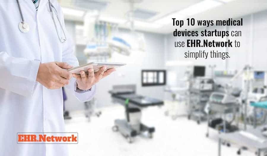 Top 10 ways medical devices startups can use EHR.Network to simplify things.